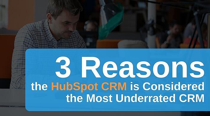 3 Reasons the HubSpot CRM is Considered the Most Underrated CRM